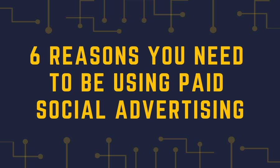 Six reasons you need to start using paid social media advertising