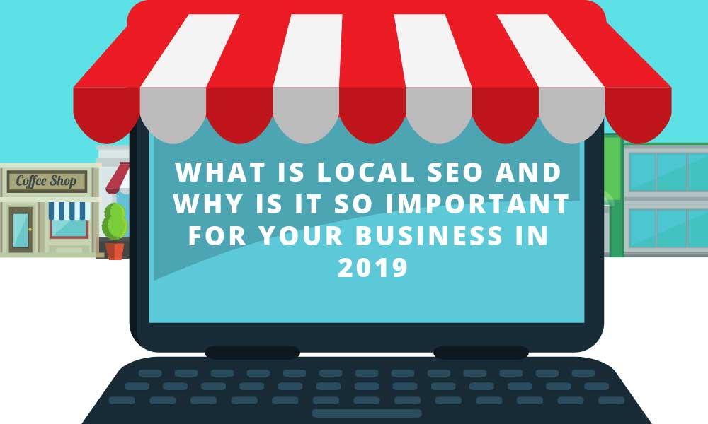 What is local SEO and why is it so important for your business in 2019